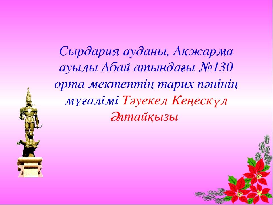 Сырдария ауданы, Ақжарма ауылы Абай атындағы №130 орта мектептің тарих пәніні...