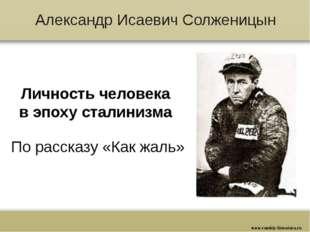 Александр Исаевич Солженицын Личность человека в эпоху сталинизма По рассказу