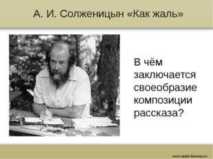 А. И. Солженицын «Как жаль» В чём заключается своеобразие композиции рассказа