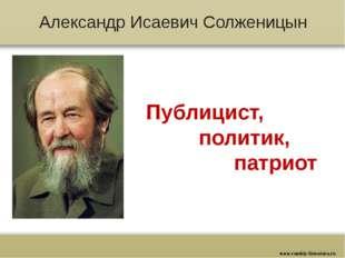Александр Исаевич Солженицын Публицист, политик, патриот www.russkiy-literatu