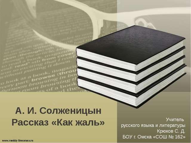 А. И. Солженицын Рассказ «Как жаль» www.russkiy-literatura.ru Учитель русског...