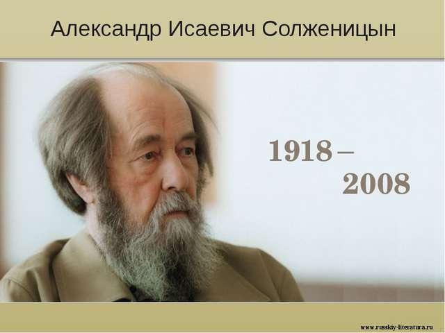 Александр Исаевич Солженицын 1918 – 2008 www.russkiy-literatura.ru