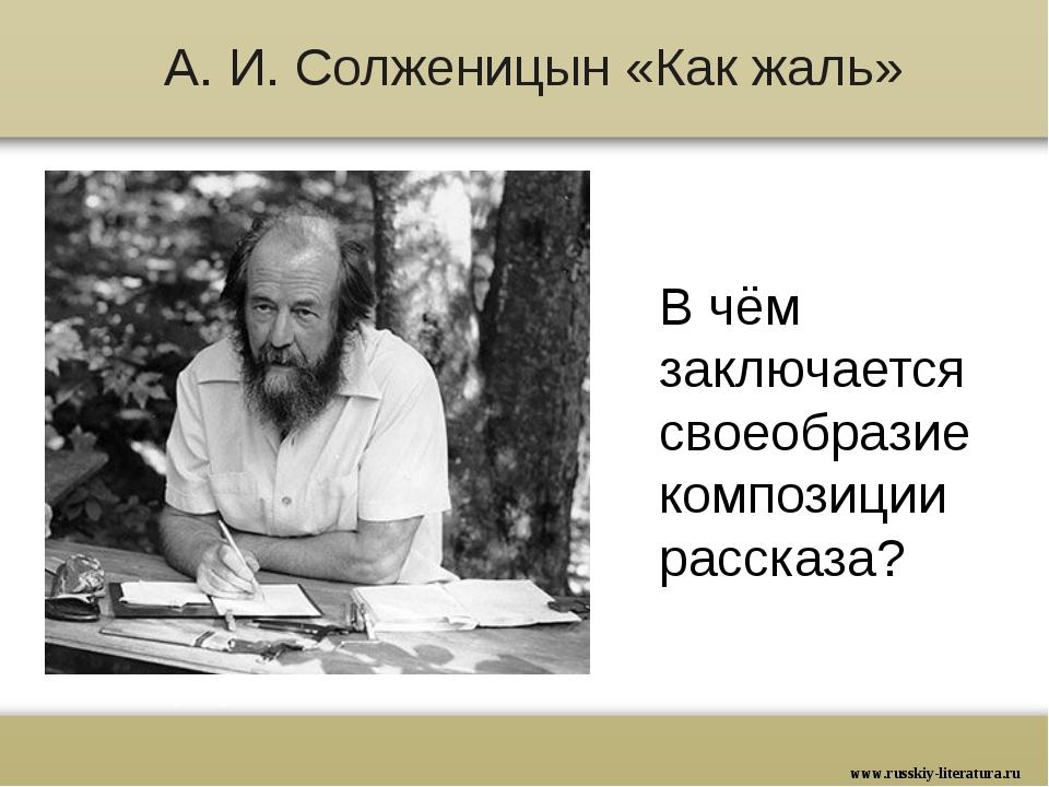 А. И. Солженицын «Как жаль» В чём заключается своеобразие композиции рассказа...
