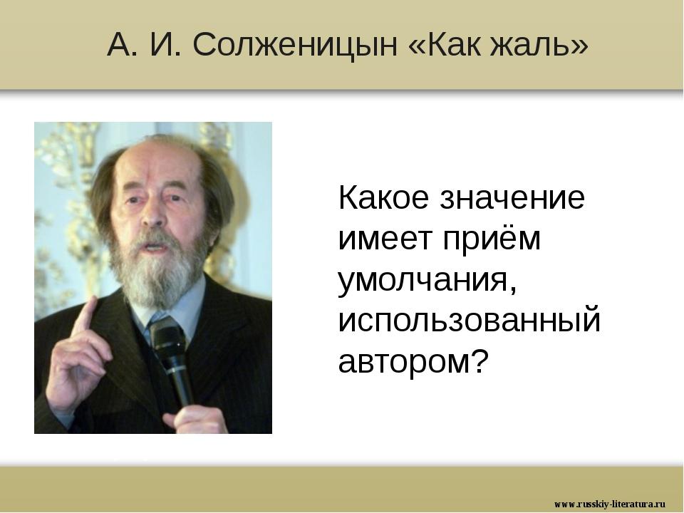 А. И. Солженицын «Как жаль» Какое значение имеет приём умолчания, использован...