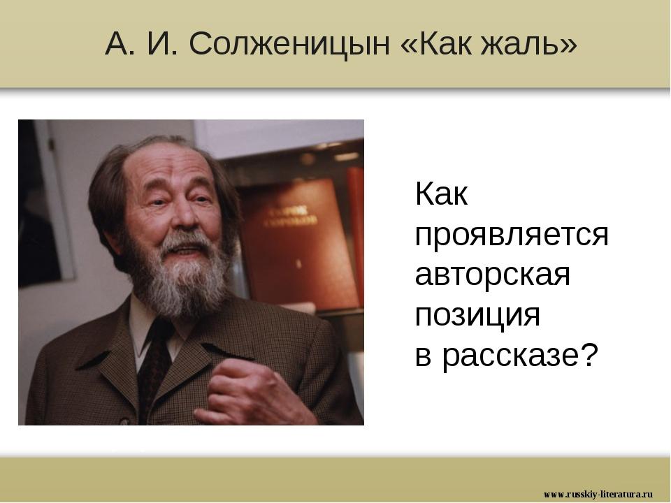 А. И. Солженицын «Как жаль» Как проявляется авторская позиция в рассказе? www...