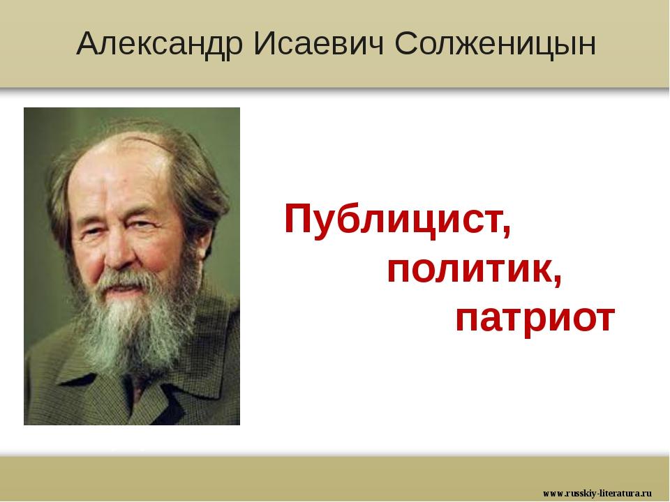 Александр Исаевич Солженицын Публицист, политик, патриот www.russkiy-literatu...