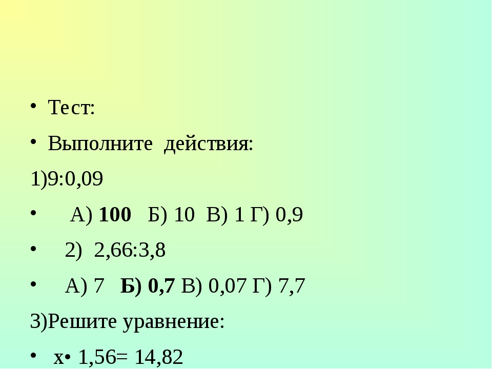 Тест: Выполните действия: 9:0,09 А) 100 Б) 10 В) 1 Г) 0,9 2) 2,66:3,8 А) 7 Б)...