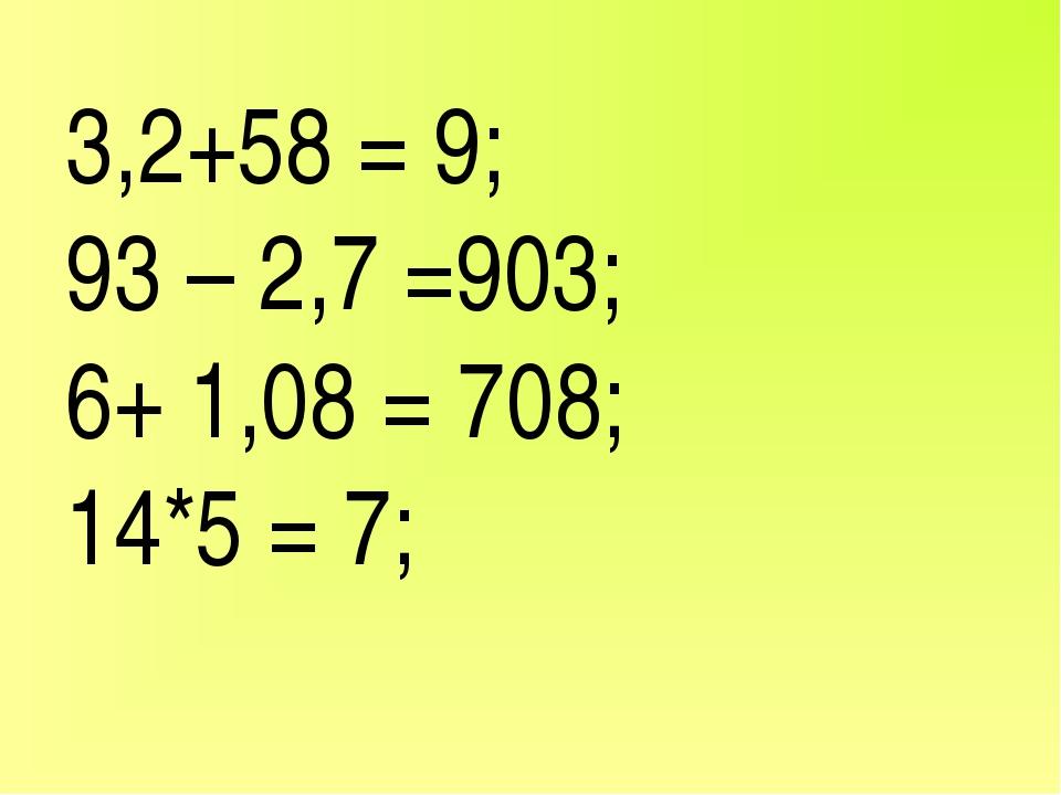 3,2+58 = 9; 93 – 2,7 =903; 6+ 1,08 = 708; 14*5 = 7;