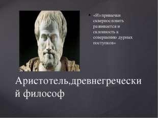Аристотель,древнегреческий философ «Из привычки сквернословить развивается и