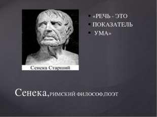 Сенека,РИМСКИЙ ФИЛОСОФ,ПОЭТ «РЕЧЬ - ЭТО ПОКАЗАТЕЛЬ УМА»