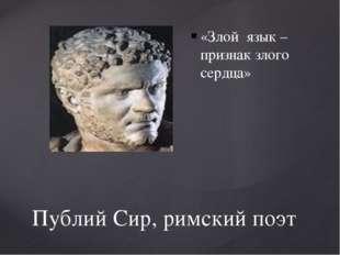 Публий Сир, римский поэт «Злой язык –признак злого сердца»