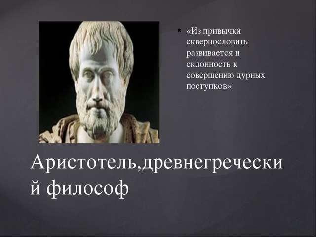 Аристотель,древнегреческий философ «Из привычки сквернословить развивается и...