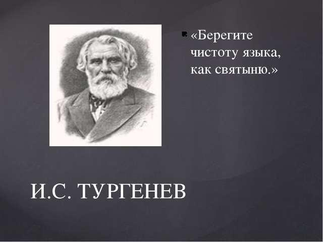 И.С. ТУРГЕНЕВ «Берегите чистоту языка, как святыню.»