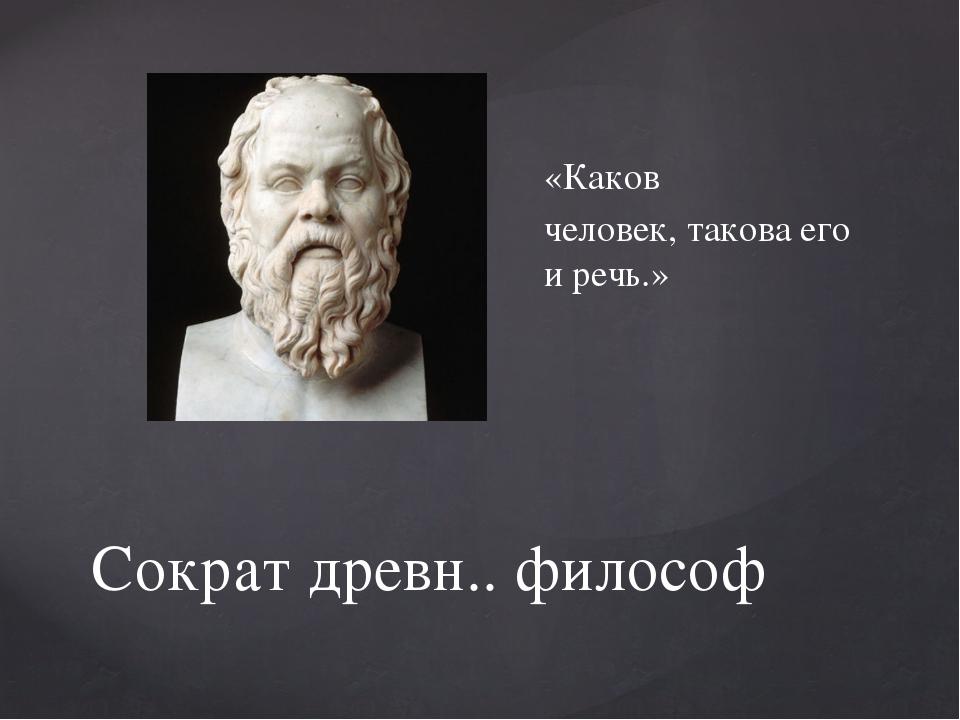 Сократ древн.. философ «Каков человек, такова его и речь.»