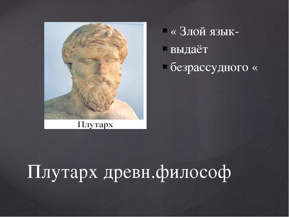 Плутарх древн.философ « Злой язык- выдаёт безрассудного «