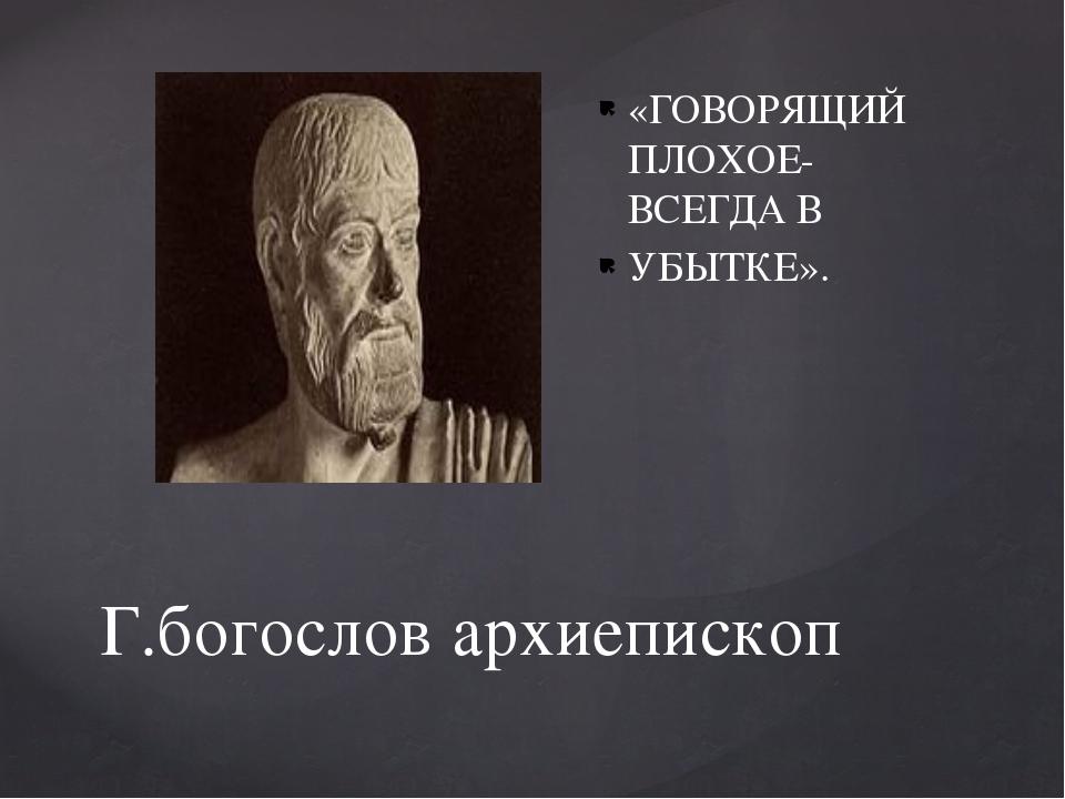 Г.богослов архиепископ «ГОВОРЯЩИЙ ПЛОХОЕ-ВСЕГДА В УБЫТКЕ».