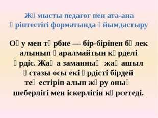 Жұмысты педагог пен ата-ана әріптестігі форматында ұйымдастыру Оқу мен тәрбие