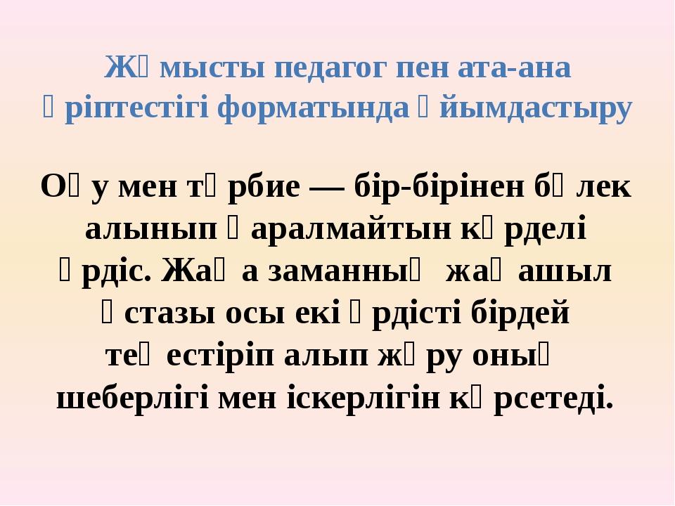 Жұмысты педагог пен ата-ана әріптестігі форматында ұйымдастыру Оқу мен тәрбие...