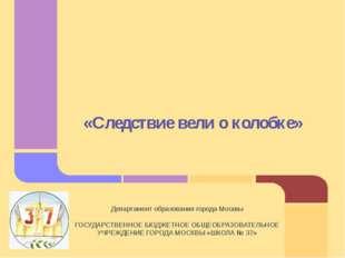 «Следствие вели о колобке» Департамент образования города Москвы ГОСУДАРСТВЕН