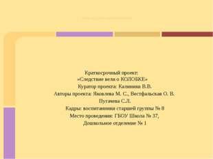 Краткосрочный проект: «Следствие вели о КОЛОБКЕ» Куратор проекта: Калинина В.