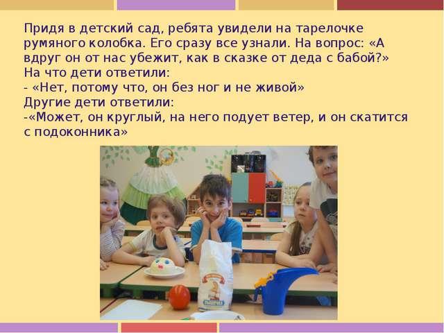 Придя в детский сад, ребята увидели на тарелочке румяного колобка. Его сразу...