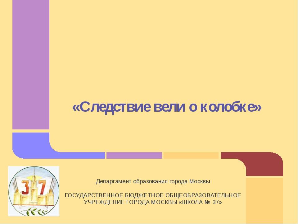«Следствие вели о колобке» Департамент образования города Москвы ГОСУДАРСТВЕН...