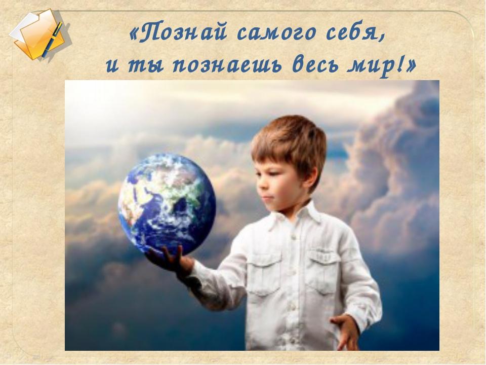 «Познай самого себя, и ты познаешь весь мир!»