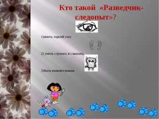 Кто такой «Разведчик-следопыт»? иметь зоркий глаз; уметь слушать и слышать;