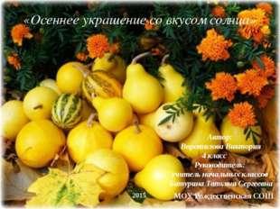 «Осеннее украшение со вкусом солнца» Автор: Воротилова Виктория 4 класс Руков