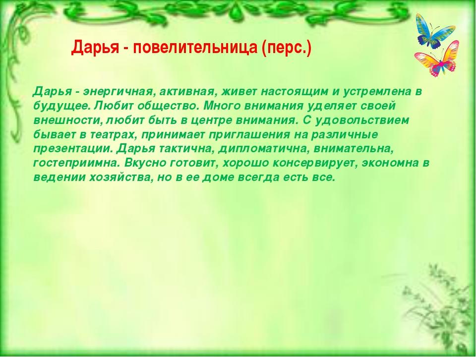 Дарья - повелительница (перс.) Дарья - энергичная, активная, живет настоящим...