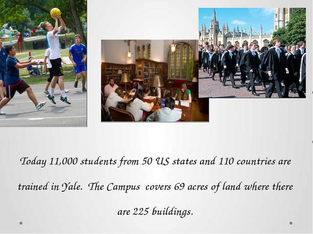 Today 11,000 students from 50 US states and 110 countries are trained in Yale...