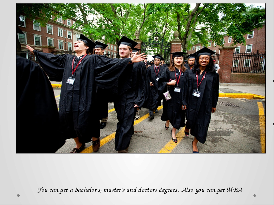 You can get a bachelor's, master's and doctors degrees. Also you can get MBA