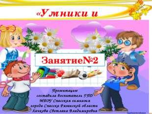 «Умники и умницы» Занятие№2 Презентацию составила воспитатель ГПД МБОУ Спасс