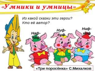 «Умники и умницы» «Три поросёнка» С.Михалков Наф-наф Нуф-нуф Ниф-ниф Из како