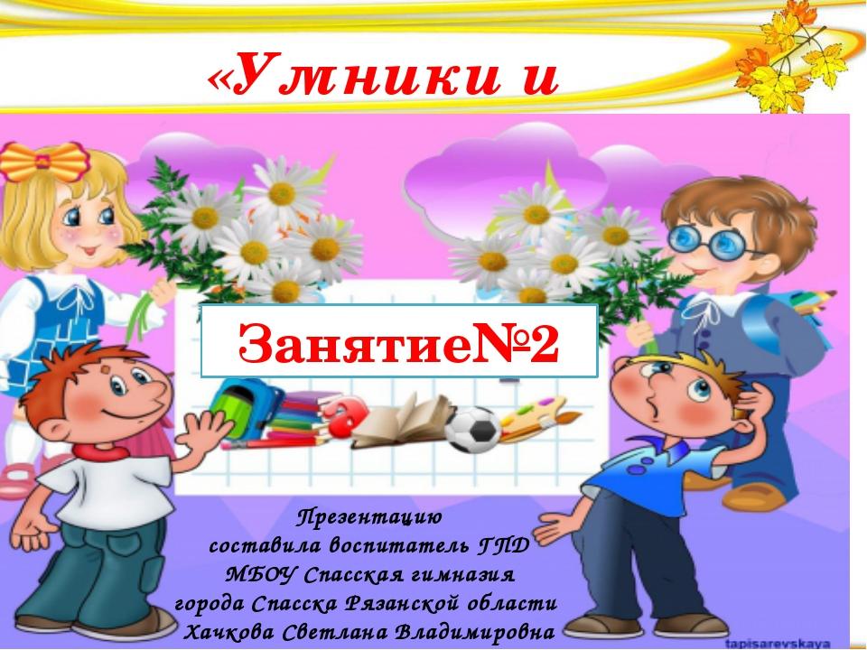 «Умники и умницы» Занятие№2 Презентацию составила воспитатель ГПД МБОУ Спасс...