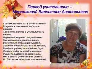 Первой учительнице – Мерешкиной Валентине Анатольевне Совсем недавно мы в ден