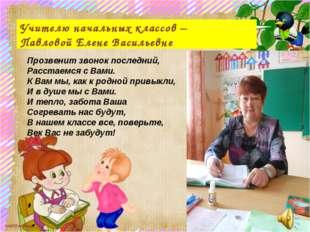 Учителю начальных классов – Павловой Елене Васильевне Прозвенит звонок послед