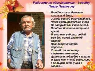 Рабочему по обслуживанию – Квачёву Павлу Павловичу Чтоб чистым был наш школьн