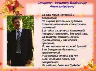 Сторожу – Кузьмину Владимиру Александровичу За ваш труд нелегкий и бессонный,