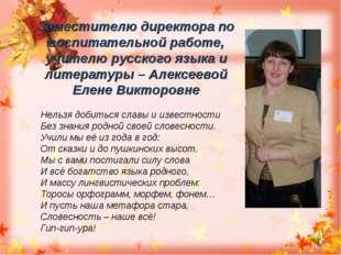 Заместителю директора по воспитательной работе, учителю русского языка и лите