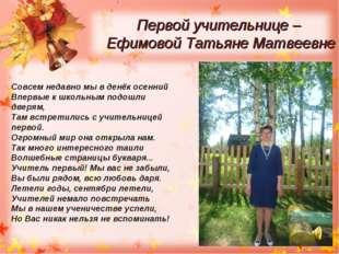 Первой учительнице – Ефимовой Татьяне Матвеевне Совсем недавно мы в денёк осе