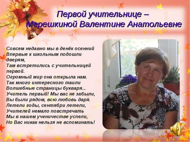 Первой учительнице – Мерешкиной Валентине Анатольевне Совсем недавно мы в ден...