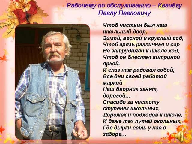 Рабочему по обслуживанию – Квачёву Павлу Павловичу Чтоб чистым был наш школьн...