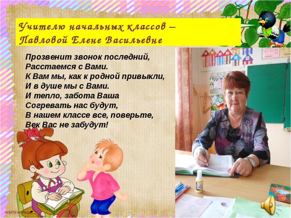 Учителю начальных классов – Павловой Елене Васильевне Прозвенит звонок послед...