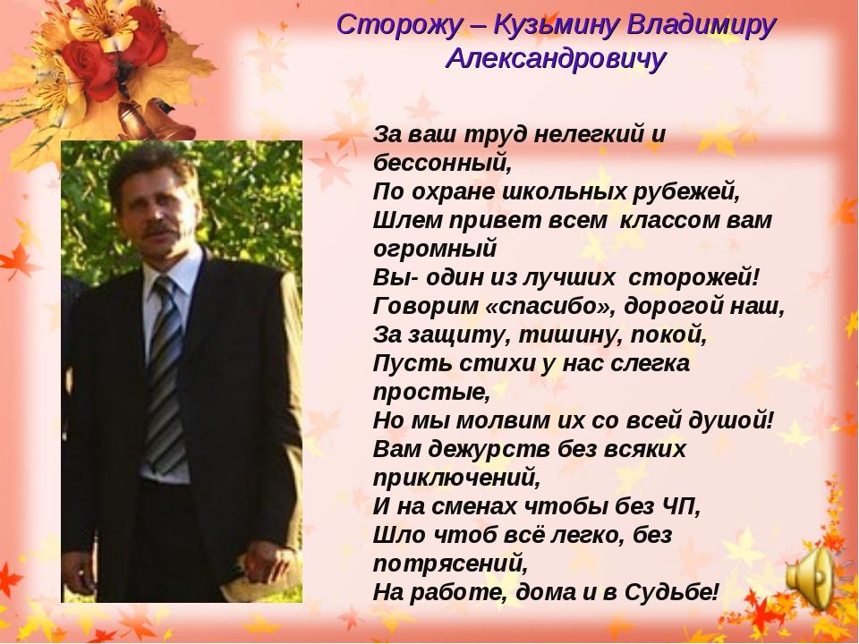Сторожу – Кузьмину Владимиру Александровичу За ваш труд нелегкий и бессонный,...