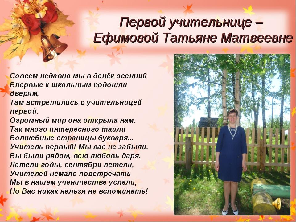 Первой учительнице – Ефимовой Татьяне Матвеевне Совсем недавно мы в денёк осе...