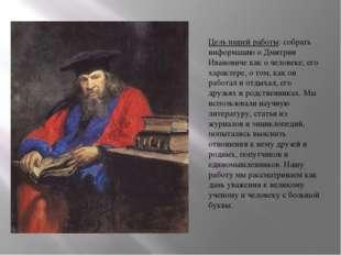 Цель нашей работы: собрать информацию о Дмитрии Ивановиче как о человеке, его