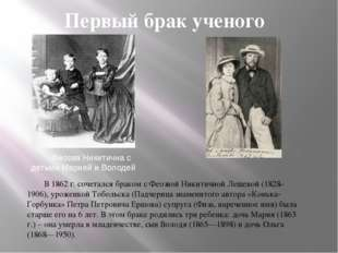 Первый брак ученого В 1862 г. сочетался браком с Феозвой Никитичной Лещевой