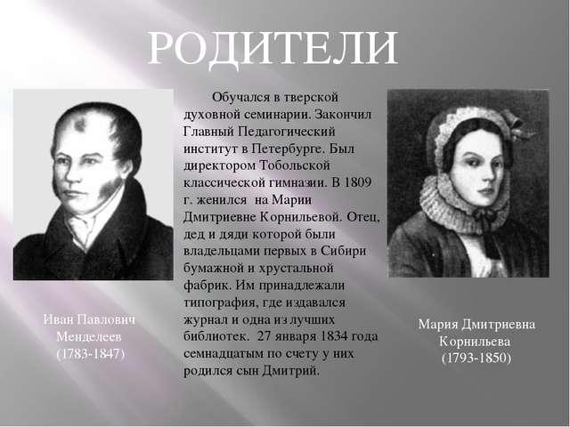 РОДИТЕЛИ Иван Павлович Менделеев (1783-1847) Обучался в тверской духовной се...
