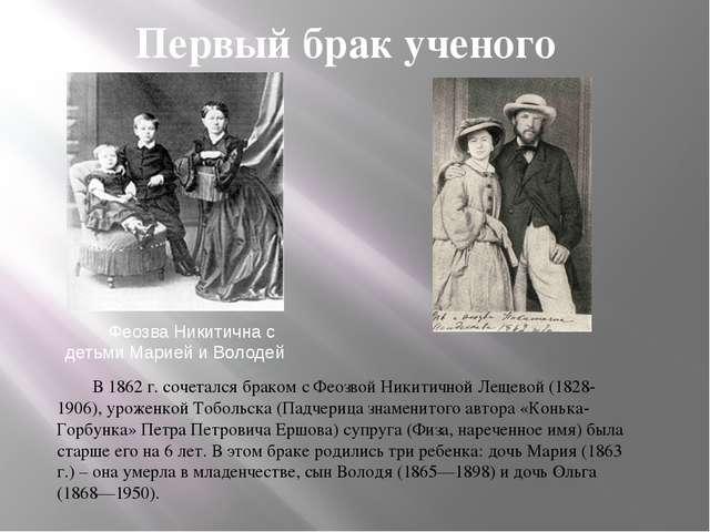 Первый брак ученого В 1862 г. сочетался браком с Феозвой Никитичной Лещевой...